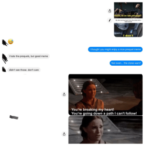She was going down a path I could not follow.: Uuhhh, do we take prisoners?  My dad coming back from the shed with a  steel shovel  I don't  I thought you might enjoy a nice prequel meme  I hate the prequels, but good meme  Not even... the clone wars?  didn't see those. don't care  You're breaking my heart!  You're going down a path I can't follow! She was going down a path I could not follow.