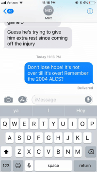 Verizon, New York Yankees, and Guess: .uul Verizon  11:16 PM  MD  Matt  40  Guess he's trying to give  him extra rest since coming  off the injury  Today 11:16 PM  Don't lose hope! It's not  over till it's over! Remember  the 2004 ALCS?  Delivered  iMessage  ya  Hey  A S D F GHJ K L  123  return  Space This text I just sent to a Yankees fan is probably the meanest thing I've ever done https://t.co/cfrU8aajn6