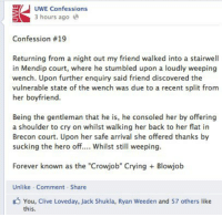 "Blowjob, Crying, and Dank: UWE Confessions  3 hours ago  Confession #19  Returning from a night out my friend walked into a stairwell  in Mendip court, where he stumbled upon a loudly weeping  wench. Upon further enquiry said friend discovered the  vulnerable state of the was due to a recent split from  her boyfriend.  Being the gentleman that he is, he consoled her by offering  a shoulder to cry on whilst walking her back to her flat in  Brecon court. Upon her safe arrival she offered thanks by  sucking the hero off.... Whilst still weeping  Forever known as the ""Crowjob"" Crying Blowjob  Unlike Comment Share  You, Clive Loveday, Jack Shukla, Ryan Weeden and 57 others  like  this CrowjobLAD."