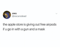 Its a real steal: uwu  @oscarsdead  the apple store is giving out free airpods  if u go in with a gun and a maslk Its a real steal