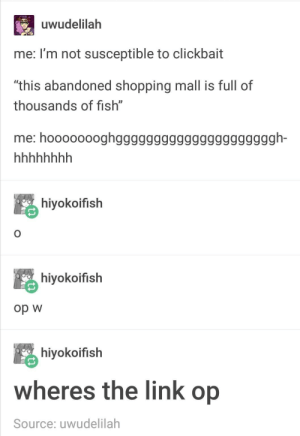 """Shopping, Tumblr, and Fish: uwudelilah  me: I'm not susceptible to clickbait  """"this abandoned shopping mall is full of  thousands of fish""""  me: hoooooooghgggggggggggggggggggggh-  hiyokoifish  hiyokoifish  Op w  hiyokoifish  wheres the link op  Source: uwudelilah OH MY GOSH YOU WONT BELIEVE WHAT HAPPENS IN THIS TUMBLR POST!"""