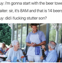 @ladbible has been one of my favorite pages since day one: uy: i'm gonna start with the beer towe  aiter: sir, it's 8AM and that is 14 beers  uy: did i fucking stutter son? @ladbible has been one of my favorite pages since day one