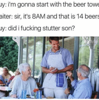 Don't follow @drgrayfang if you're easily offended: uy: im gonna start with the beer towe  aiter: sir, it's 8AM and that is 14 beers  y: did i fucking stutter son? Don't follow @drgrayfang if you're easily offended
