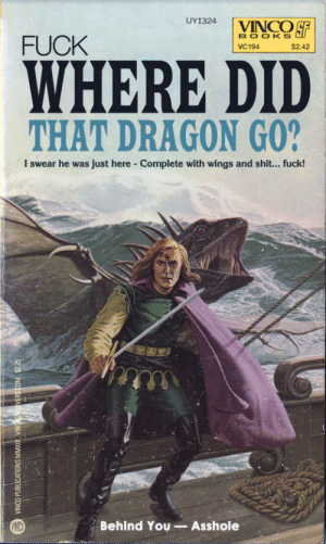 "thesebooks:  ""Where Did That Dragon Go?"" — I guess he didn't pass dragon-slaying 101Original title: ""The Runestaff"" by Michael Moorcock (1977): UY1324  VINCO SF  BOOKS  FUCK  VC194  $2.42  WHERE DID  THAT DRAGON GO?  I swear he was just here Complete with wings and shit... fuck!  Behind You Asshole  VINCO PUBLICATIONS MMXIX. VINTGVERS.COM. $2.25 thesebooks:  ""Where Did That Dragon Go?"" — I guess he didn't pass dragon-slaying 101Original title: ""The Runestaff"" by Michael Moorcock (1977)"