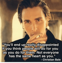 "Disappointed, Memes, and Christian Bale: uYou'Il end up really disappointed  If you think people will do for you  as you do for them. Not everyone  has the same heart as you.""  Christian Bale https://t.co/3UNlBFytYG"