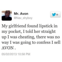 Cheating Girlfriend Meme: Mr. Avon  @Nav shyboy  My girlfriend found lipstick in  my pocket, I told her straight  up I was cheating, there was no  way I was going to confess I sell  AVON  05/02/2013 10:58 PM