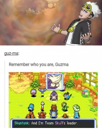 I haven't gotten it yet: UZ-ma:  Remember who you are, Guzma  Skuntank: And I'm Team Skull's leader. I haven't gotten it yet