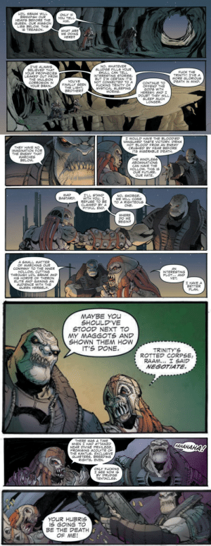 "th3-d0rk-lord:  taco-flavored-kisses:  I love how this Rise of RAAM comic is portraying Skorge and RAAM. They are total bros. Like Marcus and Dom.I never expected these two to work with each other, much less be buddies… but damn do I love it.They even call each other ""brother"".  Well now I feel bad for having to kill these two. They just wanted to get away from the Lambent, I know that. *sigh* R.I.P General Raam and Skorge.: UZIL SRAAK WILL  BRANDISH OUR  HEADS BEFORE THE  QUEEN. OUR MISSION  LIES BELOW. THIS  IS TREASON.  ONLY IF  YOu TELL  HIM  WHAT ARE  WE DOING  HERE?  NO. WHATEVER  SLUDGE FILLS YOUR  SKULL CAN TELL  INTERESTING STORIES,  BUT I'M CERTAIN IT'S  NOT CONNECTED TO A  FUCKING TRINITY OF  MYSTICAL SLEEPING  WORMS  I'VE ALWAYS  BELIEVED THAT  YOUR PROPHECIES  LEAKED OUT FROM  THE IMULSION  CORROSION IN  YOUR BRAIN.  FUCK THE  TRINITY! I'VE A  MORE GLORIOUS  DEATH IN MIND  YOU'VE  FINALLY SEEN  THE LIGHT  BROTHER?  CONTINUE TO  OFFEND THE  .GODS WITH  HERESY, AND I  DOUBT THEY WILL  SLEEP MUCH  LONGER   I WOULD HAVE THE BLOODIED  VANGUARD TASTE VICTORY. DRINK  HOT BLOOD FROM AN ENEMY  CRUSHED BY FEAR BEFORE  ITS MISERABLE DEATH  THEY HAVE NO  IMAGINATION FOR  THE ENEMY THAT  MARCHES  BELOW  THE MINDLESS  ABOMINATIONS  CAN HAVE THE  HOLLOW. THIS IS  OUR FUTURE  EATE  OUR FATE  エ'LL STAND  WITH YOu. I  REFUSE TO BE  CLAIMED BY A  PITIFUL END  MAD  BASTARD.  NO, SKORGE.  WE WILL COME  TO A RIGHTEOUS  ONE  WHERE  DO WE  BEGIN?  A SMALL MATTER  OF MARCHING OUR  COMPANY TO THE INNER  HOLLOW, CUTTING  THROUGH UZIL SRAAK AND  HIS HORDE OF THERON  ELITE AND GAINING AN  AUDIENCE WITH THE  QUEEN HERSELF  AN  INTERESTING  PLOT... AND  YET.  I HAVE A  BETTER  PLAN   MAYBE YOU  SHOULD'VE  STOOD NEXT TO  MY MAGGOTS AND  SHOWN THE HOW  IT'S DONE.  TRINITY'S  ROTTED CORPSE  RAAM... I SAID  NEGOTIATE.   THERE WAS A TIME  WHEN I HAD ATTAINED  NEAR DIVINE PRIVILEGE  PROMISING ACOLYTE OF  THE KANTUS. EXCLUSIVE  QUARTERS. BREEDING  RIGHTS, EVEN.  CАНАНАНА!  ONLY FUCKING  I SEE NOW IS  BY PRUDGE  TENTACLES   YOUR HUBRIS  iS GOING TO  BE THE DEATH  OF ME! th3-d0rk-lord:  taco-flavored-kisses:  I love how this Rise of RAAM comic is portraying Skorge and RAAM. They are total bros. Like Marcus and Dom.I never expected these two to work with each other, much less be buddies… but damn do I love it.They even call each other ""brother"".  Well now I feel bad for having to kill these two. They just wanted to get away from the Lambent, I know that. *sigh* R.I.P General Raam and Skorge."