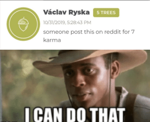 I'll use my powers for good: Václav Ryska 5TREES  10/31/2019, 5:28:43 PM  someone post this on reddit for 7  karma  ICAN DO THAT I'll use my powers for good