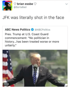 """Its like comparing apples to oranges: V brian essbe C  @SortaBad  JFK was literally shot in the face  ABC News Politics@ABCPolitics  Pres. Trump at U.S. Coast Guard  commencement: """"No politician in  history...has been treated worse or more  unfairly.""""  ENEWS  0:38 Its like comparing apples to oranges"""