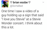 "Funny, Lol, and Love: V brian essbe V  @SortaBad  One time I saw a video ofa  guy holding up a sign that said  ""I love you Stevie"" at a Stevie  Wonder concert. I think about  this a lot Yea he's blind so that's a toughie lol. It's the thought that counts?"