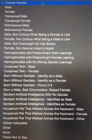 They finally added what I identify as! Attack helicopters rise up: V Choose Gender  Male  Female  Transexual Male  Transexual Female  Metrosexual Male  Metrosexual Female  Male, But Curious What Being a Female is Like  Female, But Curious What Being a Male is Like  Male, But Overweight So Has Boobs  Female, But Have an Adam's Apple  Hermaphrodite with Predominant Male Leanings  Hermaphrodite with Predominant Female Leaning  Hermaphrodite with No Strong Gender Leanings  Conjoined Twin - Male  Conjoined Twin - Female  Born Without Genitals - Identify as a Male  Born Without Genitals - Identify as a Female  Born Without Genitals - Proud of it  Born a Male, Bad Circumcision, Raised Female  Sentient Artificial Intelligence With No Gender  Sentient Artificial Intelligence- Identifies as Male  Sentient Artificial Intelligence- Identifies as Female  Household Pet That Walked Across the Keyboard - Male  Household Pet That Walked Across the Keyboard - Female  Household Pet That Walked Across the Keyboard - Other  Attack Helicopter  Other  None  Prefer Not to Say They finally added what I identify as! Attack helicopters rise up