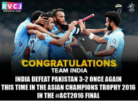 Asian, Finals, and Memes: V CJ  RTS  WWW. RVCJ.COM  CONGRATULATIONS  TEAM INDIA  INDIA DEFEAT PAKISTAN 3-2 ONCEAGAIN  THIS TIME IN THE ASIAN CHAMPIONS TROPHY 2016  IN THE HACT2016 FINAL Chak De India..  Courtesy: Start Sports