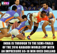 England, Finals, and Memes: V CJ  WWW, RVCJ, COM  INDIA IS THROUGH TO THESEMI-FINALS  OF THE 2016 KABADDI WORLD CUP WITH  ANIMPRESSIVE 69-18 WIN OVER ENGLAND Team INDIA into the semi-finals. #KabaddiWorldCup2016