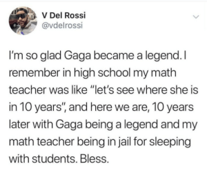 "Jail, School, and Teacher: V Del Rossi  @vdelrossi  I'm so glad Gaga became a legend.I  remember in high school my math  teacher was like ""let's see where she is  in 10 years, and here we are, 10 years  later with Gaga being a legend and my  math teacher being in jail for sleeping  with students. Bless"