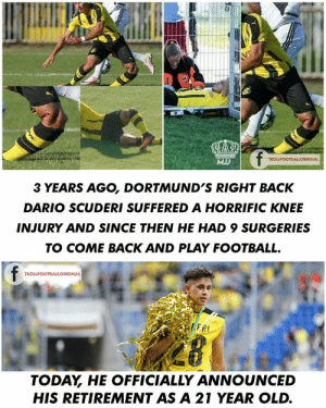 Football, News, and Today: V  f  MJ  TROLLFOOTBALLORIGNAL  3 YEARS AGO, DORTMUND'S RIGHT BACK  DARIO SCUDERI SUFFERED A HORRIFIC KNEE  INJURY AND SINCE THEN HE HAD 9 SURGERIES  TO COME BACK AND PLAY FOOTBALL.  f  TROLLFOOTBALLORIGNAL  PLERI  TODAY HE OFFICIALLY ANNOUNCED  HIS RETIREMENT AS A 21 YEAR OLD. Absolutely Awful News. His Dream Of Playing Football Got Broken..💔😭 https://t.co/c1BtWxjNib