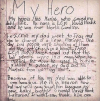 Dad, Funny, and Heaven: V Hero  My hero is the Marine who Saved m  ads ife, is name is L  and he was from North Carolina.  En久0o 4 nly dad went +o Ha ind  Was in charge of a few Morines, One  and they ggt ctuck in a house Thex  Cpl Dra fuck found cut that th  bal' peole were ina room When he  Marines from rgeme, shot。  come home t us. He is ih heaven now  ew baby broner iS named David Haw  ㄧ  一に.apene  tedeor he-4s 4 his bayas  my  da a and his  Because of him, my dad was able to  but we illnrrat him becquse  a Force)Twisht can thanks him one.  ON。 Powerful liberal Trump MAGA PresidentTrump NotMyPresident USA theredpill nothingleft conservative republican libtard regressiveleft makeamericagreatagain DonaldTrump mypresident buildthewall memes funny politics rightwing blm snowflakes