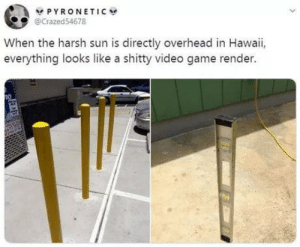 Shadows turned off: V PYRONETIC  @Crazed54678  When the harsh sun is directly overhead in Hawaii,  everything looks like a shitty video game render. Shadows turned off