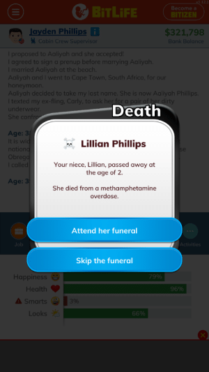 Children these days: v1.12.1  Become a  BITLIFE  BITIZEN  Jayden Phillips i  Cabin Crew Supervisor  $321,798  Bank Balance  I proposed to Aaliyah and she accepted!  I agreed to sign a prenup before marrying Aaliyah.  I married Aaliyah at the beach.  Aaliyah and I went to Cape Town, South Africa, for our  honeymoon.  Aaliyah decided to take my last name. She is now Aaliyah Phillips.  I texted my ex-fling, Carly, to ask her for a pair of her dirty  underwear.  She confro  Death  Age: 3  It is wid  nationd  Obrego  I called  Lillian Phillips  Your niece,Lillian, passed away at  the age of 2.  Age: 3  She died from a methamphetamine  overdose  Attend her funeral  Activities  Job  Skip the funeral  79%  Happiness  96%  Health  A Smarts  3%  Looks  66%  (11I8 Children these days