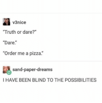 "I have been playing truth or dare wrong my whole life....: v3nice  ""Truth or dare?""  ""Dare.  ""Order me a pizza.""  sand-paper-dreams  I HAVE BEEN BLIND TO THE POSSIBILITIES I have been playing truth or dare wrong my whole life...."