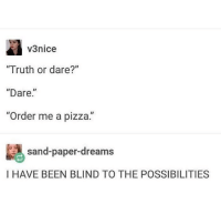 "Life, Memes, and Pizza: v3nice  ""Truth or dare?""  ""Dare.""  ""Order me a pizza.""  sand-paper-dreams  I HAVE BEEN BLIND TO THE POSSIBILITIES I have been playing truth or dare wrong my whole life...."