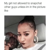 My girl not allowed to snapchat  other guys unless im in the picture  like Straight up 🔫😈