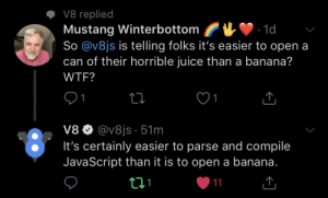 Always worth it to double check who you're mentioning on Twitter: V8 replied  Mustang Winterbottom  So @v8js is telling folks it's easier to open a  can of their horrible juice than a banana?  WTF?  V8  @vajs. 51m  oIt's certainly easier to parse and compile  JavaScript than it is to open a banana  t11 Always worth it to double check who you're mentioning on Twitter