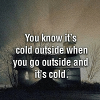 Funny, Cold, and Outsiders: You know it's  cold outside when  you go outside and  it's cold