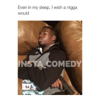 Fucking, Funny, and Memes: Even in my sleep, l wish a nigga  would  INSTAL COMEDY Straight the fuck up