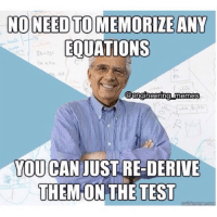 When the Engineering Professor saids to not memorize the equations... You can just re-derive them on the test. 😤😠😡😆😂😅😓. engineeringprofessor engineering engineeringmemes engineering_memes engineeringrepublic exam donotmemorize equations: NO NEED TO ANY  MEMORIZE EOUATIONS  @engineering memes  CAN  JUSTRE DERIVE  YOU  THEM ON THE TEST When the Engineering Professor saids to not memorize the equations... You can just re-derive them on the test. 😤😠😡😆😂😅😓. engineeringprofessor engineering engineeringmemes engineering_memes engineeringrepublic exam donotmemorize equations