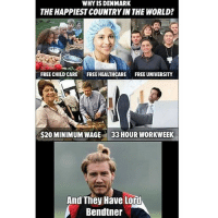 Soccer, Sports, and Work: WHY IS DENMARK  THE HAPPIESTCOUNTRYIN THE WORLD?  FREE CHILDCARE  FREE HEALTHCARE  FREE UNIVERSITY  $20MINIMUMWAGE 33HOUR WORK WEEK  And They Have Lord  A Bendtner Denmark= The happiest place on earth!