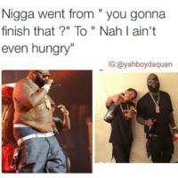 "Funny, Hungry, and Shiet: Nigga went from you gonna  finish that?"" To Nah I ain't  even hungry""  IG:@yahboydaquan 😂😂 shiet"