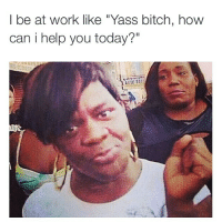 """Straight up 😂: l be at work like """"Yass bitch, how  can i help you today?"""" Straight up 😂"""
