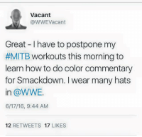mitb: Vacant  @WWE Vacant  Great I have to postpone my  #MITB workouts this morning to  learn how to do color commentary  for Smackdown. wear many hats  in WWE.  6/17/16, 9:44 AM  12  RETWEETS  17  LIKES