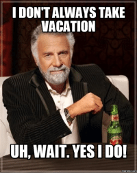 you win the internet: VACATION  UH, WAIT. I DO  memes.COM