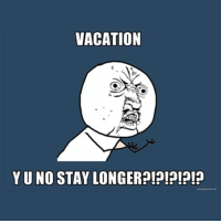 VACATION  YU NO STAY LONGER Goddammit Christmas vacation, even though I don't celebrate Christmas why can't you stay longer?