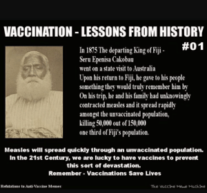 Family, Meme, and Memes: VACCINATION - LESSONS FROM HISTORY  #01  In 1875 The departing King of Fiji-  Seru Epenisa Cakobau  went on a state visit to Australia  Upon his return to Fiji, he gave to his people  something they would truly remember him by  On his trip, he and his family had unknowingly  contracted measles and it spread rapidly  amongst the unvaccinated population,  killing 50,000 out of 150,000  one third of Fiji's population.  Measles will spread quickly through an unvaccinated population.  In the 21st Century, we are lucky to have vaccines to prevent  this sort of devastation.  Remember-Vaccinations Save Lives  Refutations to Anti-Vaccine Memes  The vaccine Meme Machine