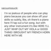 Jealous, Memes, and Whip: vacuumssuck  i'm so jealous of people who can play  piano because you can show off your  skills so subtly, like, oh there's a piano  here i'll tap out a fun song. but with  any other instrument it's like HERE I'LL  JUST WHIP OUT MY VIOLA or GOOD  THING BROUGHT MY FRENCH HORN  HERE WITH ME Fuck same