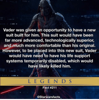 """Be Like, Comfortable, and Facts: Vader was given an opportunity to have a new  suit built for him. This suit would have been  far more advanced, technologically superior,  and much more comfortable than his original.  However, to be placed into this new suit, Vader  would have need to have his life support  systems temporarily disabled, which would  have likely killed him.  L E G E N D S  Fact #211  @Starwars facts Sidious be like """"Dew it"""" Background artwork is just a fan redesign by Riyahd Cassiem. starwarsfacts"""