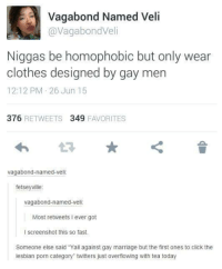 """lesbian porn: Vagabond Named Veli  avagabondVeli  Niggas be homophobic but only wear  clothes designed by gay men  12:12 PM 26 Jun 15  376  RETWEETS 349  FAVORITES  vagabond named veli  fetseyville  vagabond-named-veli.  Most retweets lever got  I screenshot this so fast.  Someone else said """"Yall against gay marriage but the first ones to click the  lesbian porn category"""" twitters just overflowing with tea today"""