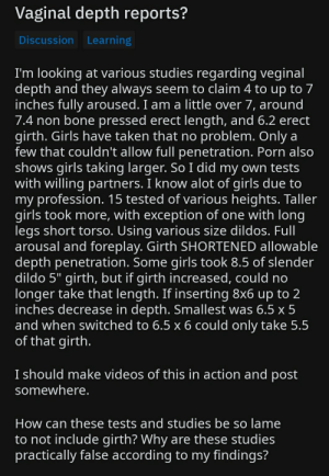 "Dildo, Girls, and Taken: Vaginal depth reports?  Discussion Learning  I'm looking at various studies regarding veginal  depth and they always seem to claim 4 to up to 7  inches fully aroused. I am a little over 7, around  7.4 non bone pressed erect length, and 6.2 erect  girth. Girls have taken that no problem. Only a  few that couldn't allow full penetration. Porn also  shows girls taking larger. So I did my own tests  with willing partners. I know alot of girls due to  my profession. 15 tested of various heights. Taller  girls took more, with exception of one with Iong  legs short torso. Using various size dildos. Full  arousal and foreplay. Girth SHORTENED allowable  depth penetration. Some girls took 8.5 of slender  dildo 5"" girth, but if girth increased, could no  longer take that length. If inserting 8x6 up to 2  inches decrease in depth. Smallest was 6.5 x 5  and when switched to 6.5 x 6 could only take 5.5  of that girth.  I should make videos of this in action and post  somewhere.  How can these tests and studies be so lame  to not include girth? Why are these studies  practically false according to my findings? It gets better the more you read"