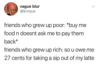 "Food, Friends, and Back: vague blur  @krnsux  friends who grew up poor: ""buy me  food n doesnt ask me to pay them  back*  friends who grew up rich: so u owe me  27 cents for taking a sip out of my latte"