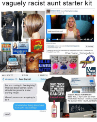 Everyone has that aunt ( @versace_tamagotchi ): vaguely racist aunt starter kit  shared Tomi Lahren's video.  couldnt have said it better myselfl  Big City Hospital  59,782,700 Views  CINDY  RARM  added a new video: Sit Down Colin Kaepernick  Tomi Lahren  Like Page  VALENCIA  August 29 at 7:00pm  Kaepernick has the First Amendment right to expression and so do have some final  REGISTERED  thoughts for you, Colin  Versace tamagotchi  NURSE  Boss SHOE  FASHION  Faith  DIVA  Support Our Troops  Family  LIVES  Friends  MATTER  FOX  NEWS  3:17 PM  33%  D  ooo AT&T  Colm  K Messages  (1) Aunt Carroll  Valium  Deta  Diazepam  10 mg  SOME PEOPLE  Are you coming to thanksgiving?  50 comp  ONLY DREAM  This nice black woman i work  OF MEETING  with denise gave me a new  THEIR FAVORITE  stuffing recipe.  DANCER  Subject Please FORWARDM  I raised mine  Date: Wed, 3 April 2006 1  Me and youre mom are going to  From: Peter Nowlan Knowlsy222  try it  To: Duncan Miller <dunk can81  Lol whats her being black have  to do with the stuffing?  Delivered  Huh? Everyone has that aunt ( @versace_tamagotchi )
