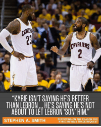 "Kyrie wants to be treated like a franchise-caliber talent. (via @espn): VAI  CAVALIERS  ""KYRIE ISN'T SAYING HE'S BETTER  THAN LEBRONHE'S SAVING HE'S NOT  ABOUT TO LET LEBRON SON' HIM.""  STEPHEN A. SMITH  REPORTING ON THE REASON FOR  KYRIE IRVING'S TRADE REQUEST Kyrie wants to be treated like a franchise-caliber talent. (via @espn)"