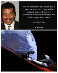 Memes, Enterprise, and Quotes: vai  Private enterprise can never lead a  space frontier. It's not possible  because a space frontier is  expensive, it has unknown risks and  it has unquantified risks.  Neil deGrasse Tysen  AZ QUOTES (GC)