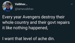Yo: Vaibhav..  @lamevaibhav  Every year Avengers destroy their  whole country and their govt repairs  it like nothing happened,  I want that level of ache din. Yo