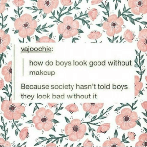 Bad, Makeup, and Good: vajoochie:  how do boys look good without  makeup  Because society hasn't told boys  they look bad without it