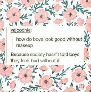 Without Makeup: vajoochie:  how do boys look good without  makeup  Because society hasn't told boys  they look bad without it