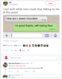 <p>🍫 Bate Bate chocolate 🍫 (via /r/BlackPeopleTwitter)</p>: val.  Follow  @krystaalmeth  I just wish white men could stop talking to me  at this point  How are u sweet chocolate  11:59  I'm good thanks, self raising flour.  12:03  12:06 PM -25 Aug 2017  & S.の  3,477 Retweets 7,312 Likes  Tweet your reply  Oga Spontaneous @Mista_richh 12h  Replying to @krystaalmeth  Val where do you meet these bullshit people please  4  val. @krystaalmeth 6h  The <p>🍫 Bate Bate chocolate 🍫 (via /r/BlackPeopleTwitter)</p>