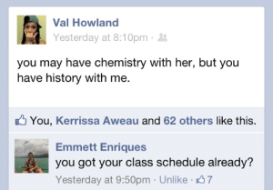 Emmett: Val Howland  Yesterday at 8:10pm ·  you may have chemistry with her, but you  have history with me.  O You, Kerrissa Aweau and 62 others like this.  Emmett Enriques  you got your class schedule already?  Yesterday at 9:50pm · Unlike 7